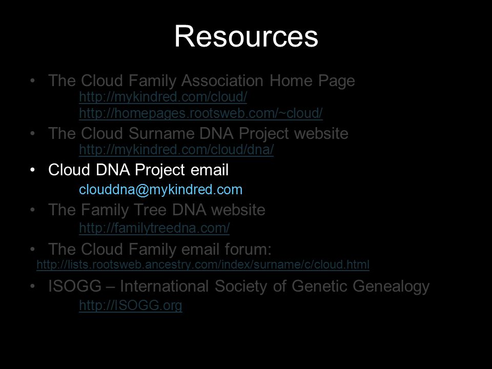 Resources The Cloud Family Association Home Page http://mykindred.com/cloud/ http://homepages.rootsweb.com/~cloud/ The Cloud Surname DNA Project websi