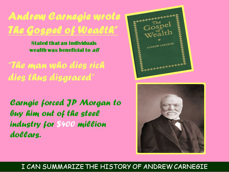 Andrew Carnegie wrote The Gospel of Wealth The man who dies rich dies thus disgraced Carngie forced JP Morgan to buy him out of the steel industry for $400 million dollars.