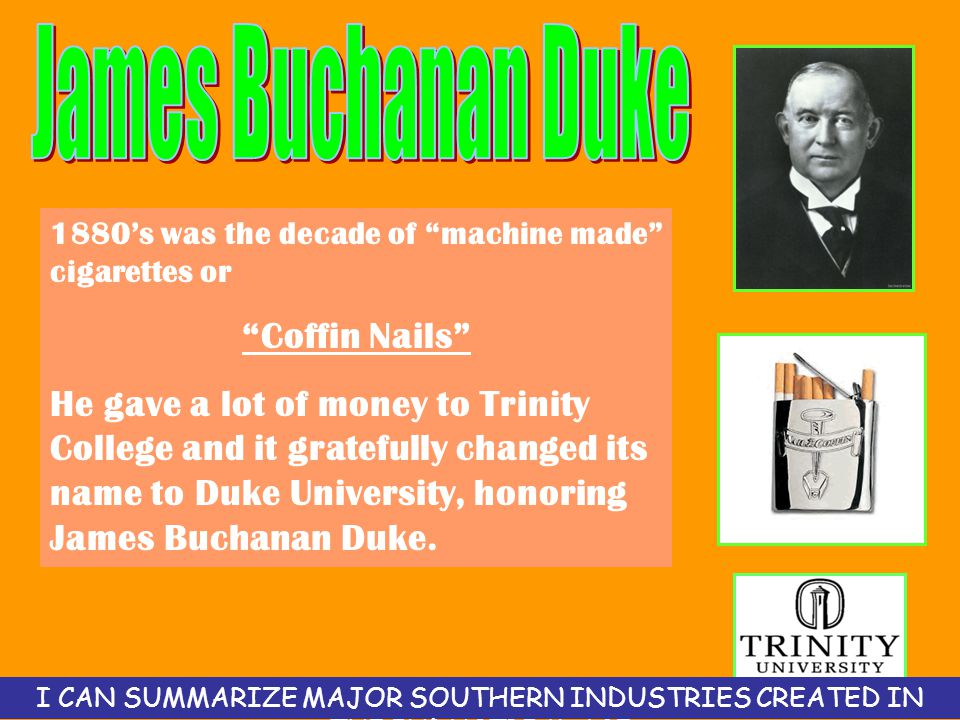 1880's was the decade of machine made cigarettes or Coffin Nails He gave a lot of money to Trinity College and it gratefully changed its name to Duke University, honoring James Buchanan Duke.
