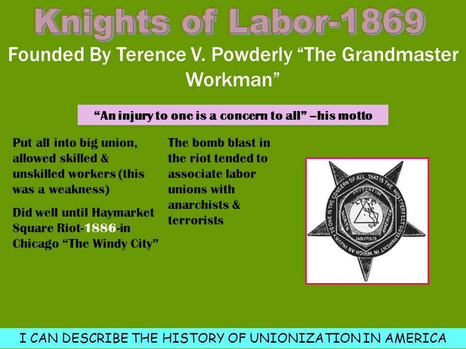 """Founded By Terence V. Powderly """"The Grandmaster Workman"""" Put all into big union, allowed skilled & unskilled workers (this was a weakness) Did well un"""