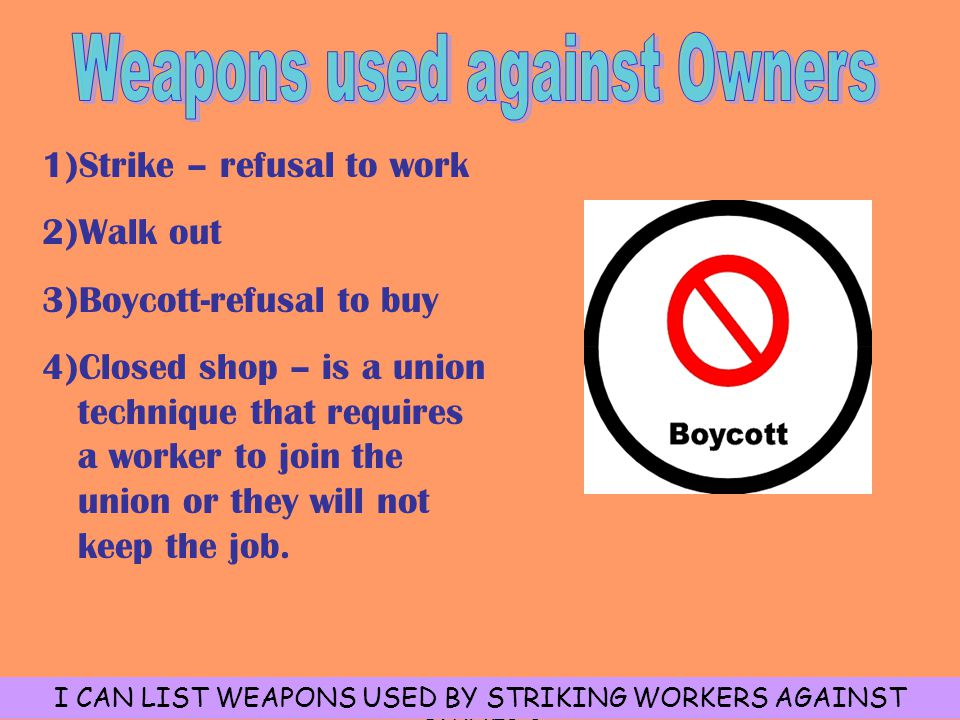 1)Strike – refusal to work 2)Walk out 3)Boycott-refusal to buy 4)Closed shop – is a union technique that requires a worker to join the union or they will not keep the job.