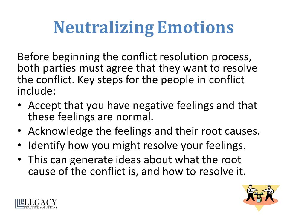 Neutralizing Emotions Before beginning the conflict resolution process, both parties must agree that they want to resolve the conflict. Key steps for