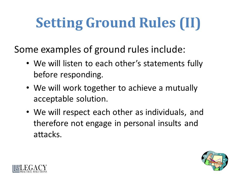 Setting Ground Rules (II) Some examples of ground rules include: We will listen to each other's statements fully before responding.
