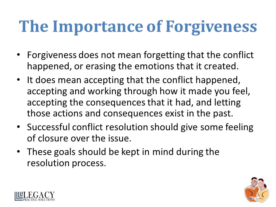 The Importance of Forgiveness Forgiveness does not mean forgetting that the conflict happened, or erasing the emotions that it created.