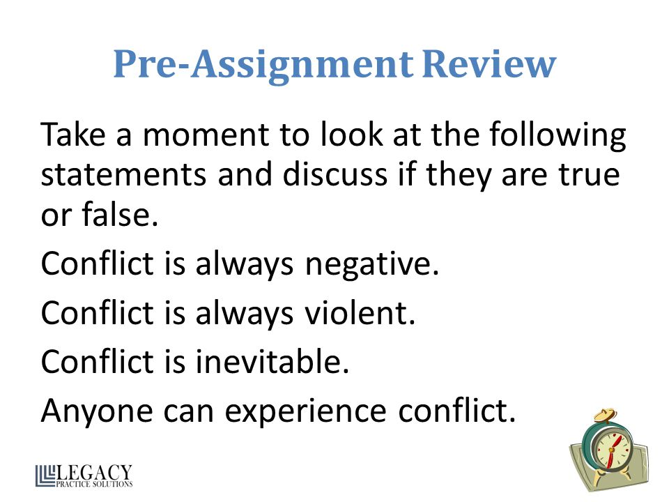 Pre-Assignment Review Take a moment to look at the following statements and discuss if they are true or false. Conflict is always negative. Conflict i