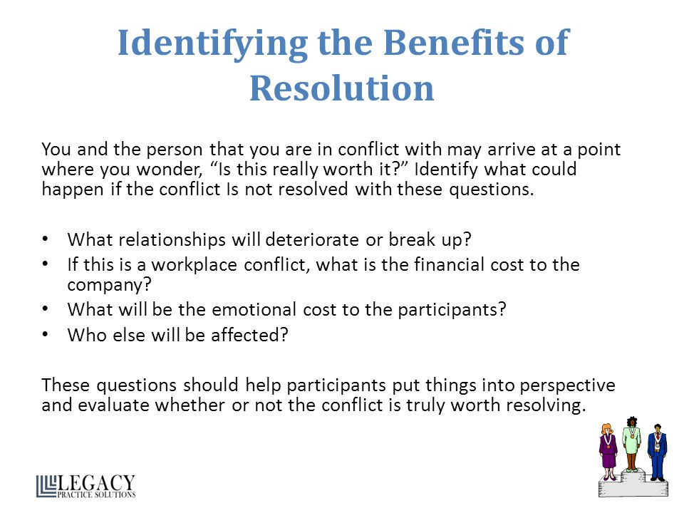 Identifying the Benefits of Resolution You and the person that you are in conflict with may arrive at a point where you wonder, Is this really worth it Identify what could happen if the conflict Is not resolved with these questions.