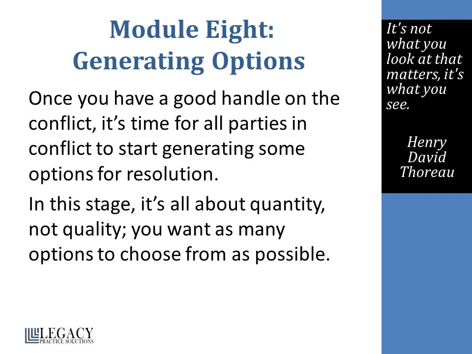 Module Eight: Generating Options Once you have a good handle on the conflict, it's time for all parties in conflict to start generating some options f