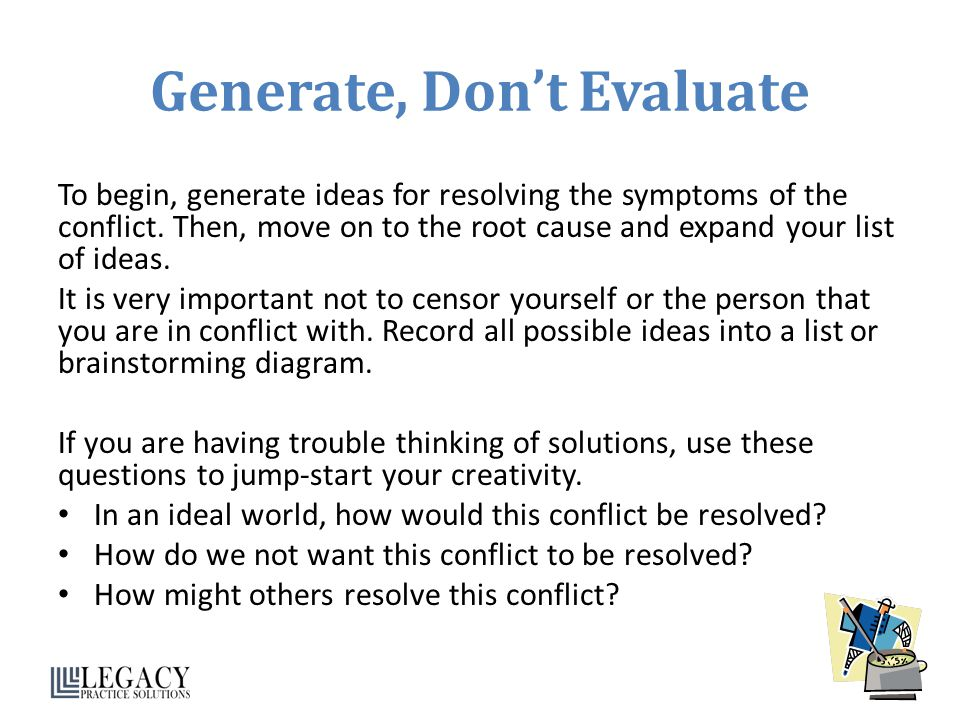Generate, Don't Evaluate To begin, generate ideas for resolving the symptoms of the conflict.