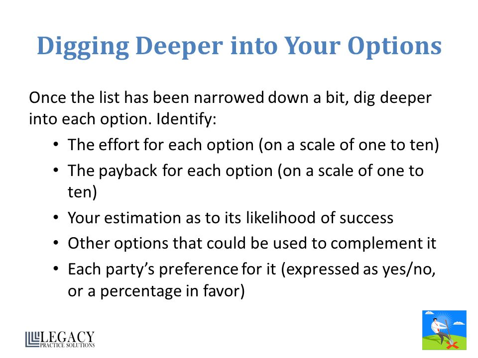 Digging Deeper into Your Options Once the list has been narrowed down a bit, dig deeper into each option. Identify: The effort for each option (on a s