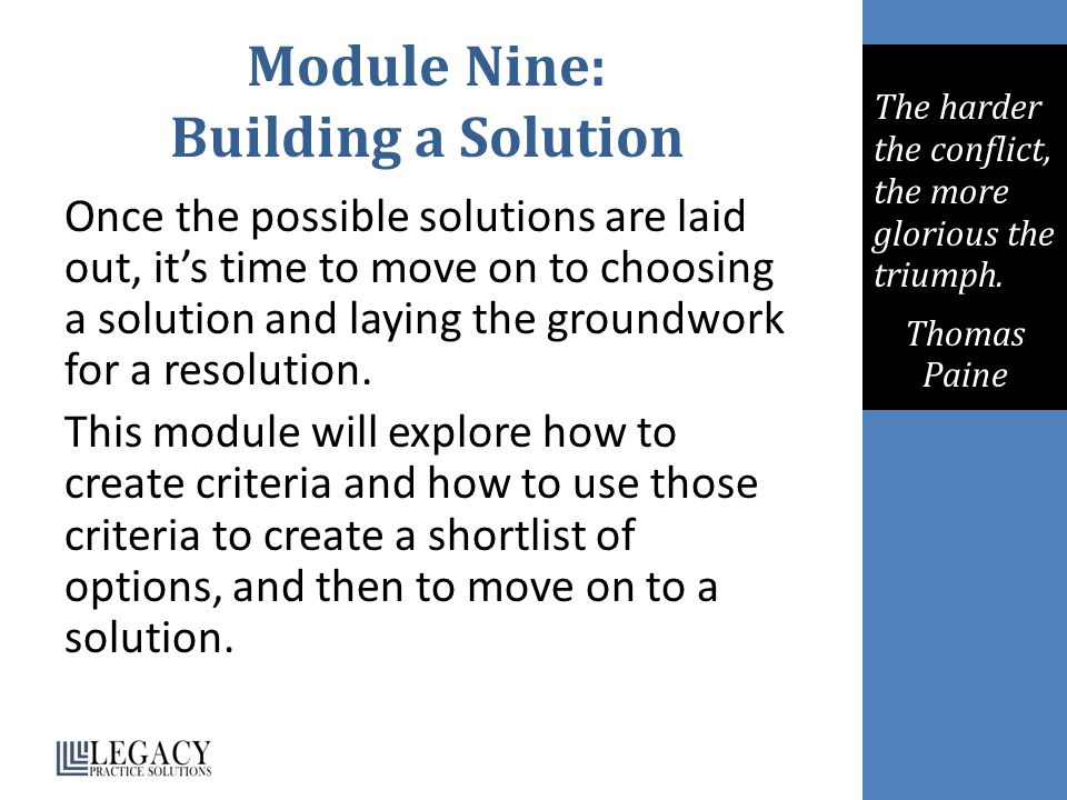 Module Nine: Building a Solution Once the possible solutions are laid out, it's time to move on to choosing a solution and laying the groundwork for a resolution.