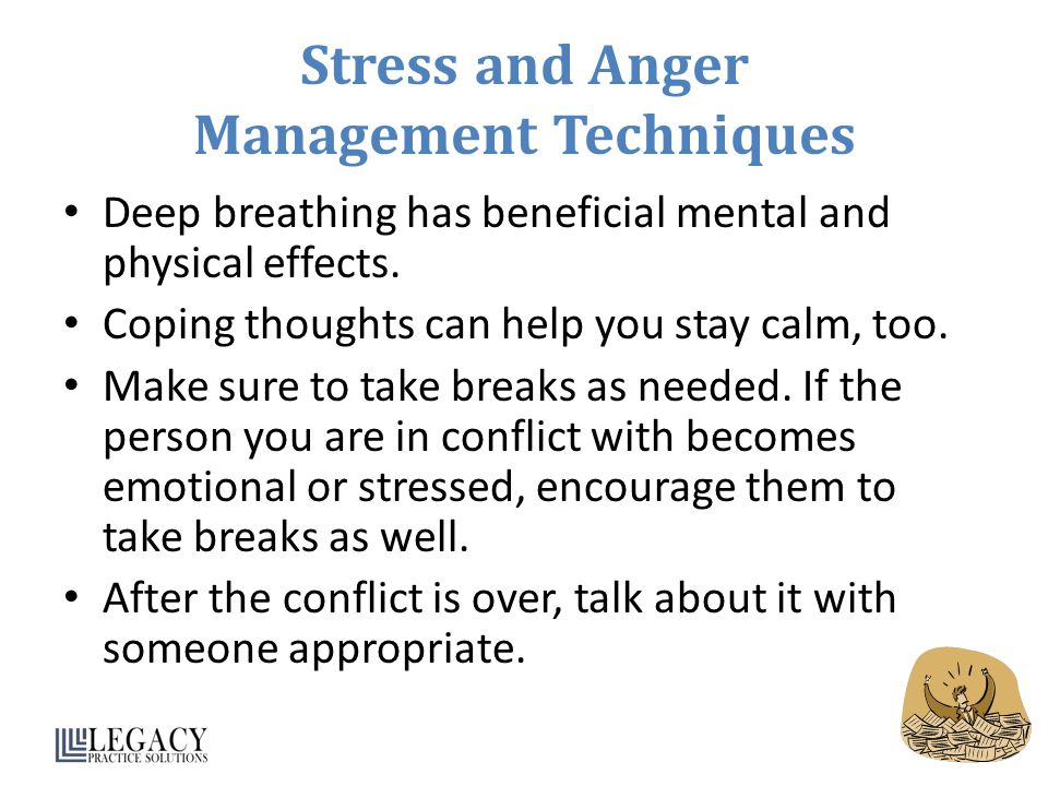 Stress and Anger Management Techniques Deep breathing has beneficial mental and physical effects. Coping thoughts can help you stay calm, too. Make su