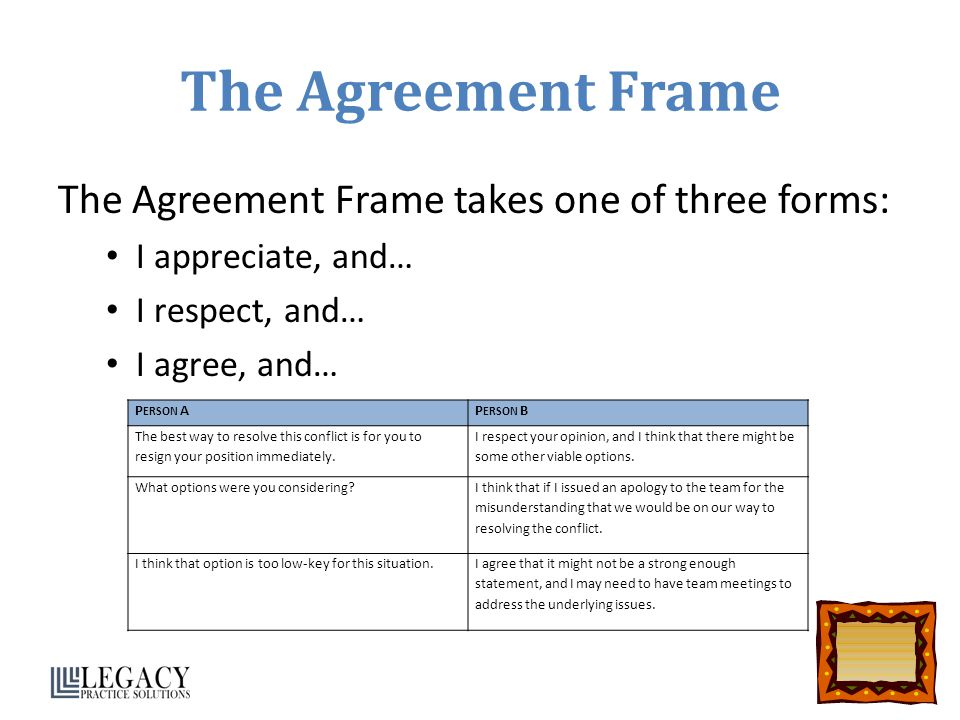 The Agreement Frame The Agreement Frame takes one of three forms: I appreciate, and… I respect, and… I agree, and… P ERSON AP ERSON B The best way to resolve this conflict is for you to resign your position immediately.