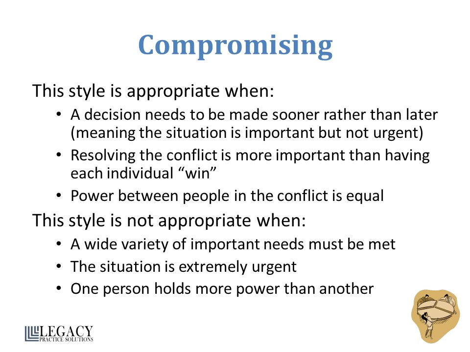 Compromising This style is appropriate when: A decision needs to be made sooner rather than later (meaning the situation is important but not urgent) Resolving the conflict is more important than having each individual win Power between people in the conflict is equal This style is not appropriate when: A wide variety of important needs must be met The situation is extremely urgent One person holds more power than another