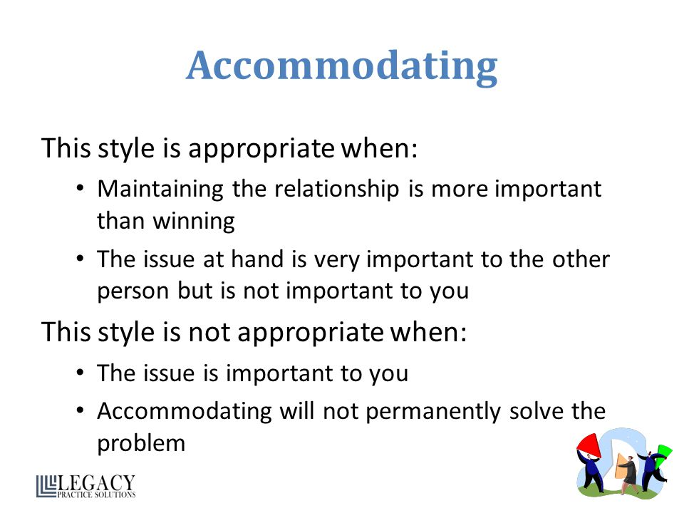 Accommodating This style is appropriate when: Maintaining the relationship is more important than winning The issue at hand is very important to the other person but is not important to you This style is not appropriate when: The issue is important to you Accommodating will not permanently solve the problem