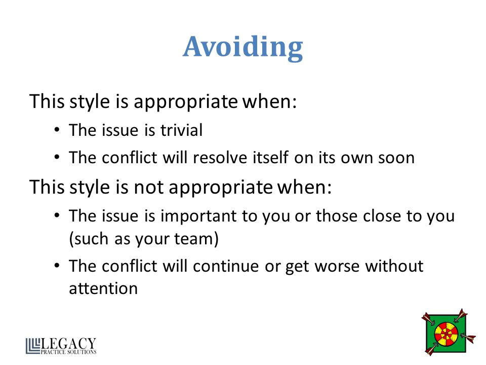 Avoiding This style is appropriate when: The issue is trivial The conflict will resolve itself on its own soon This style is not appropriate when: The issue is important to you or those close to you (such as your team) The conflict will continue or get worse without attention