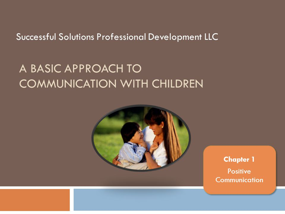 A Basic Approach to Communication with Children Chapter Topics Positive communication helps caregivers to interact with children in a nurturing, respectful, supportive, and responsive way.