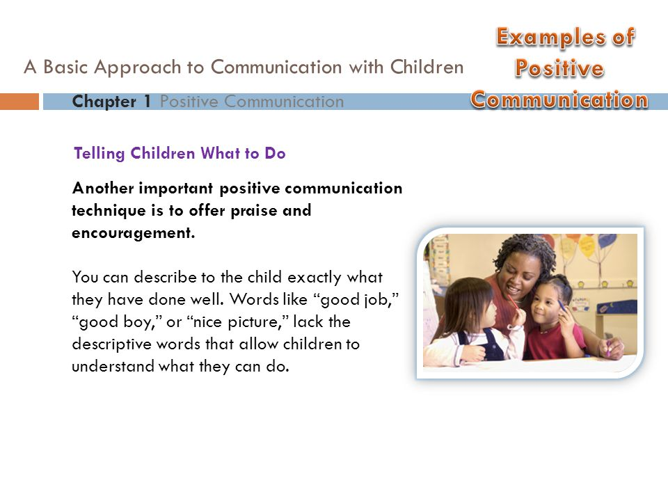 Another important positive communication technique is to offer praise and encouragement. You can describe to the child exactly what they have done wel
