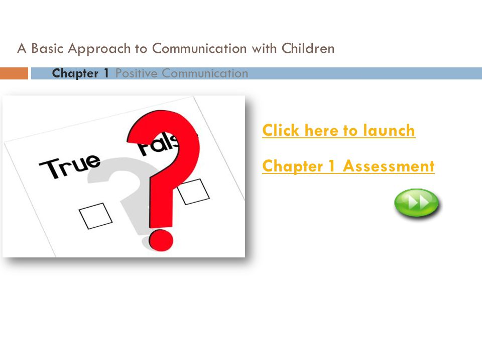 2 Click here to launch Chapter 1 Assessment Chapter 1 Positive Communication A Basic Approach to Communication with Children