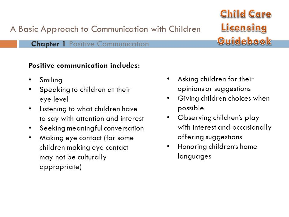 Positive communication includes: Smiling Speaking to children at their eye level Listening to what children have to say with attention and interest Se