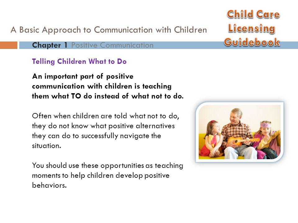 Telling Children What to Do Chapter 1 Positive Communication A Basic Approach to Communication with Children Rather than: Don't ruin that book. Say: Wash your hands before looking at the book and remember to turn the pages carefully. Rather than: Don't run. Say: When we go down the hall we use our walking feet. This statement allows children to know what the expectation is and how to do it.