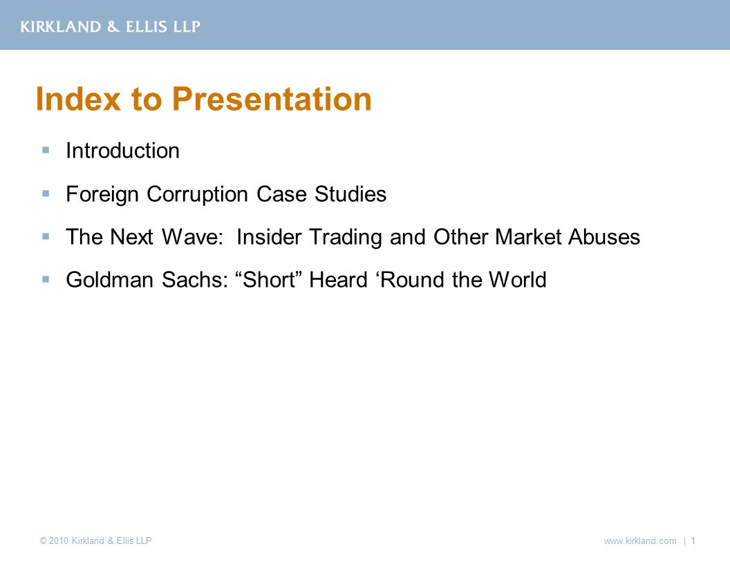 © 2010 Kirkland & Ellis LLP  Introduction  Foreign Corruption Case Studies  The Next Wave: Insider Trading and Other Market Abuses  Goldman Sachs: Short Heard 'Round the World Index to Presentation www.kirkland.com | 1