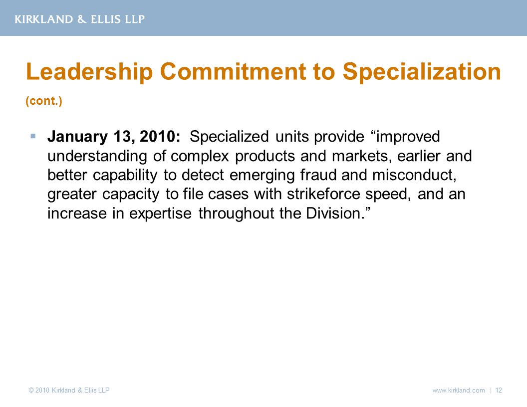 © 2010 Kirkland & Ellis LLP  January 13, 2010: Specialized units provide improved understanding of complex products and markets, earlier and better capability to detect emerging fraud and misconduct, greater capacity to file cases with strikeforce speed, and an increase in expertise throughout the Division. Leadership Commitment to Specialization (cont.) www.kirkland.com | 12
