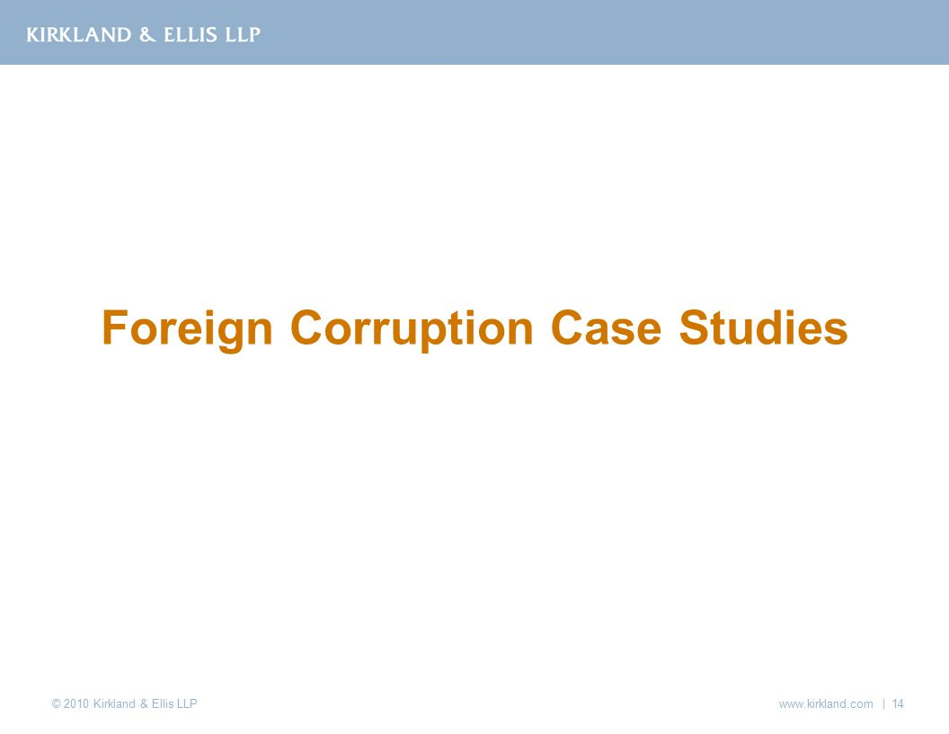 © 2010 Kirkland & Ellis LLP www.kirkland.com | 14 Foreign Corruption Case Studies