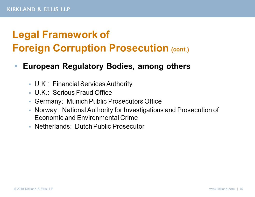 © 2010 Kirkland & Ellis LLP  European Regulatory Bodies, among others  U.K.: Financial Services Authority  U.K.: Serious Fraud Office  Germany: Munich Public Prosecutors Office  Norway: National Authority for Investigations and Prosecution of Economic and Environmental Crime  Netherlands: Dutch Public Prosecutor Legal Framework of Foreign Corruption Prosecution (cont.) www.kirkland.com | 16