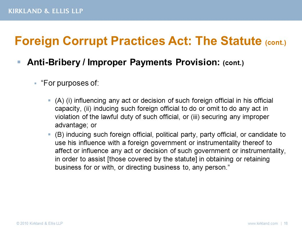 © 2010 Kirkland & Ellis LLP  Anti-Bribery / Improper Payments Provision: (cont.)  For purposes of:  (A) (i) influencing any act or decision of such foreign official in his official capacity, (ii) inducing such foreign official to do or omit to do any act in violation of the lawful duty of such official, or (iii) securing any improper advantage; or  (B) inducing such foreign official, political party, party official, or candidate to use his influence with a foreign government or instrumentality thereof to affect or influence any act or decision of such government or instrumentality, in order to assist [those covered by the statute] in obtaining or retaining business for or with, or directing business to, any person. Foreign Corrupt Practices Act: The Statute (cont.) www.kirkland.com | 18