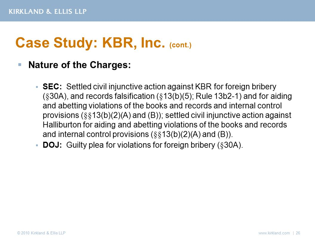 © 2010 Kirkland & Ellis LLP  Nature of the Charges:  SEC: Settled civil injunctive action against KBR for foreign bribery (§30A), and records falsification (§13(b)(5); Rule 13b2-1) and for aiding and abetting violations of the books and records and internal control provisions (§§13(b)(2)(A) and (B)); settled civil injunctive action against Halliburton for aiding and abetting violations of the books and records and internal control provisions (§§13(b)(2)(A) and (B)).