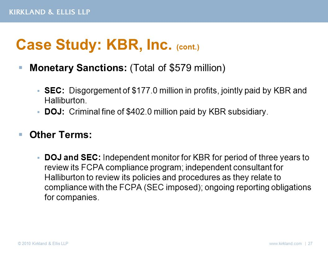 © 2010 Kirkland & Ellis LLP  Monetary Sanctions: (Total of $579 million)  SEC: Disgorgement of $177.0 million in profits, jointly paid by KBR and Halliburton.