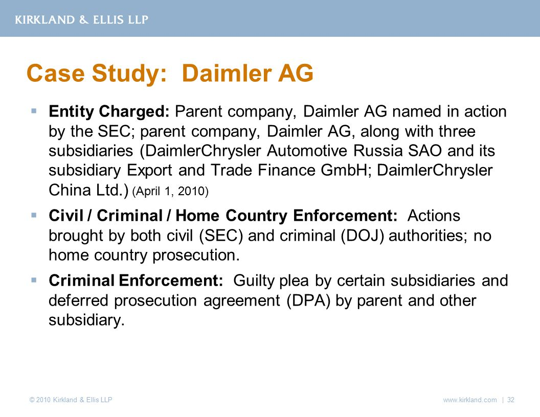 © 2010 Kirkland & Ellis LLP  Entity Charged: Parent company, Daimler AG named in action by the SEC; parent company, Daimler AG, along with three subsidiaries (DaimlerChrysler Automotive Russia SAO and its subsidiary Export and Trade Finance GmbH; DaimlerChrysler China Ltd.) (April 1, 2010)  Civil / Criminal / Home Country Enforcement: Actions brought by both civil (SEC) and criminal (DOJ) authorities; no home country prosecution.