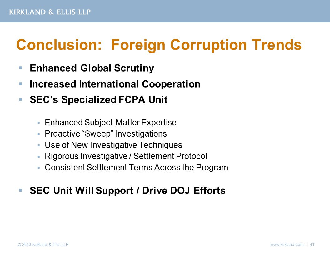 © 2010 Kirkland & Ellis LLP  Enhanced Global Scrutiny  Increased International Cooperation  SEC's Specialized FCPA Unit  Enhanced Subject-Matter Expertise  Proactive Sweep Investigations  Use of New Investigative Techniques  Rigorous Investigative / Settlement Protocol  Consistent Settlement Terms Across the Program  SEC Unit Will Support / Drive DOJ Efforts Conclusion: Foreign Corruption Trends www.kirkland.com | 41