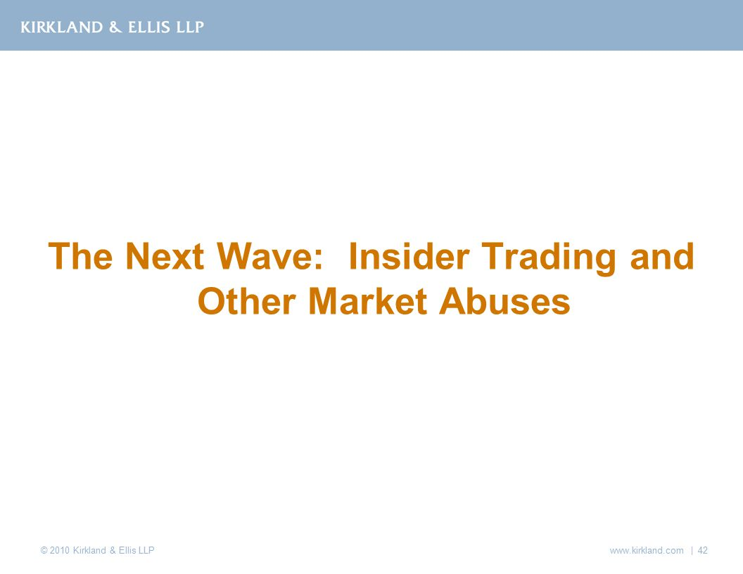 © 2010 Kirkland & Ellis LLP www.kirkland.com | 42 The Next Wave: Insider Trading and Other Market Abuses