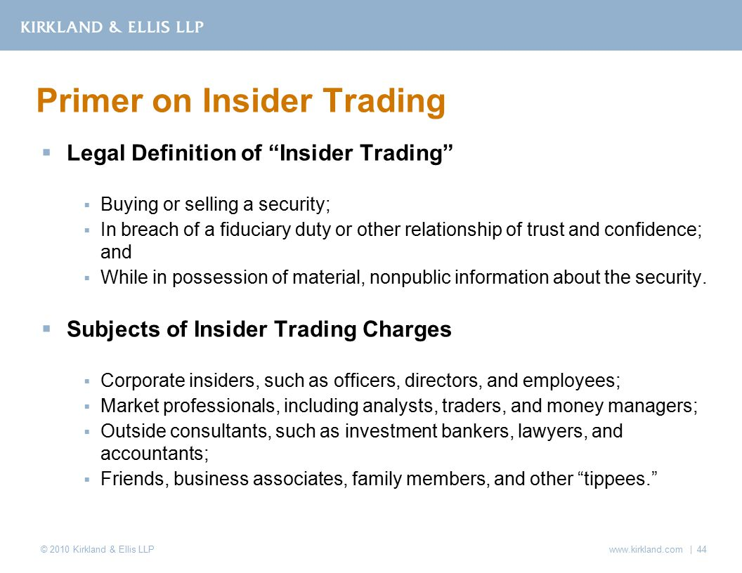 © 2010 Kirkland & Ellis LLP  Legal Definition of Insider Trading  Buying or selling a security;  In breach of a fiduciary duty or other relationship of trust and confidence; and  While in possession of material, nonpublic information about the security.