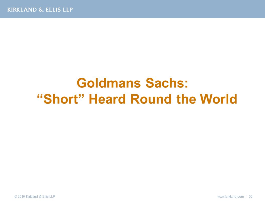 © 2010 Kirkland & Ellis LLP www.kirkland.com | 50 Goldmans Sachs: Short Heard Round the World