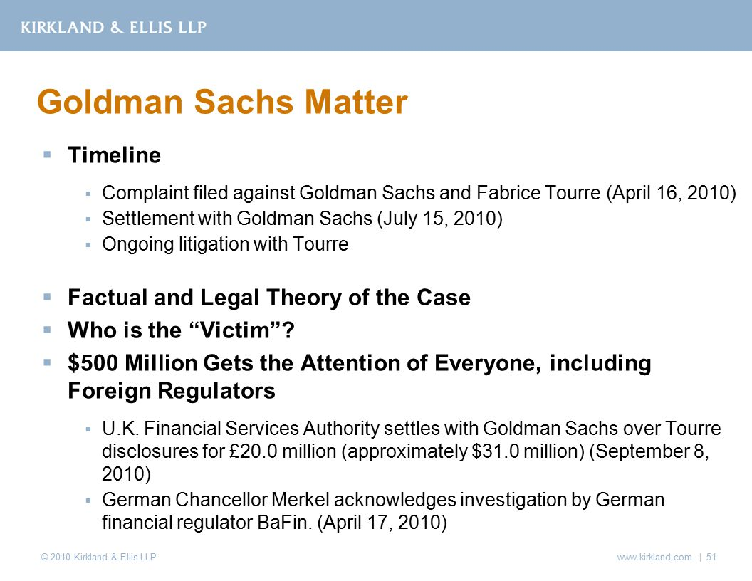 © 2010 Kirkland & Ellis LLP  Timeline  Complaint filed against Goldman Sachs and Fabrice Tourre (April 16, 2010)  Settlement with Goldman Sachs (July 15, 2010)  Ongoing litigation with Tourre  Factual and Legal Theory of the Case  Who is the Victim .