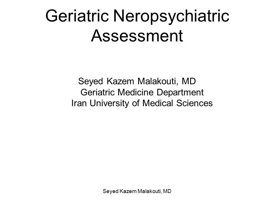 Geriatric Neropsychiatric Assessment Seyed Kazem Malakouti, MD Geriatric Medicine Department Iran University of Medical Sciences Seyed Kazem Malakouti, MD