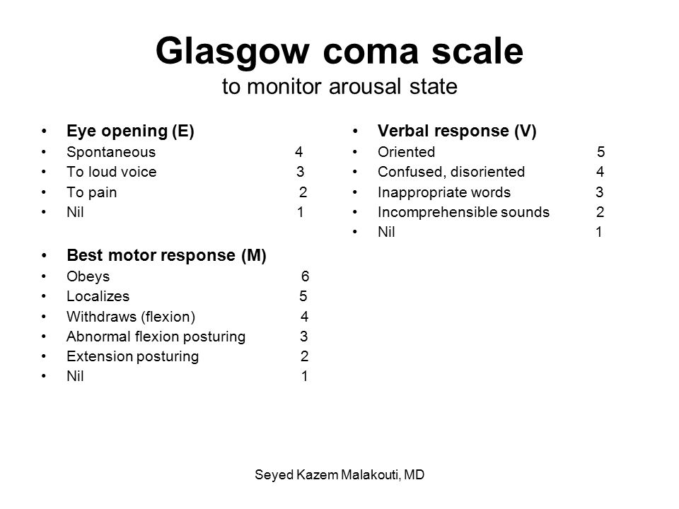 Glasgow coma scale to monitor arousal state Eye opening (E) Spontaneous 4 To loud voice 3 To pain 2 Nil 1 Best motor response (M) Obeys 6 Localizes 5 Withdraws (flexion) 4 Abnormal flexion posturing 3 Extension posturing 2 Nil 1 Verbal response (V) Oriented 5 Confused, disoriented 4 Inappropriate words 3 Incomprehensible sounds 2 Nil 1 Seyed Kazem Malakouti, MD
