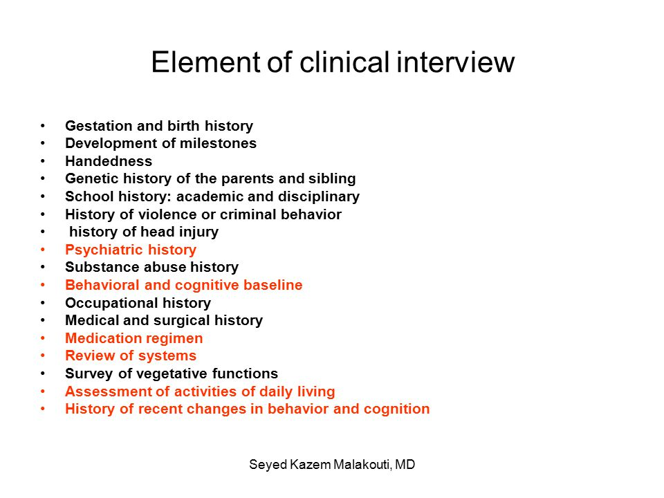 Element of clinical interview Gestation and birth history Development of milestones Handedness Genetic history of the parents and sibling School history: academic and disciplinary History of violence or criminal behavior history of head injury Psychiatric history Substance abuse history Behavioral and cognitive baseline Occupational history Medical and surgical history Medication regimen Review of systems Survey of vegetative functions Assessment of activities of daily living History of recent changes in behavior and cognition Seyed Kazem Malakouti, MD