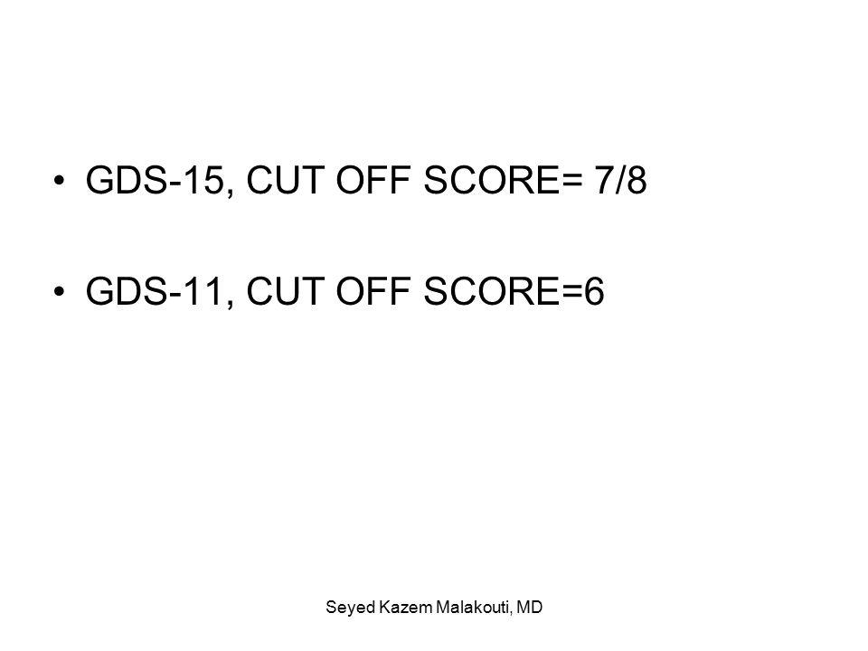 GDS-15, CUT OFF SCORE= 7/8 GDS-11, CUT OFF SCORE=6 Seyed Kazem Malakouti, MD