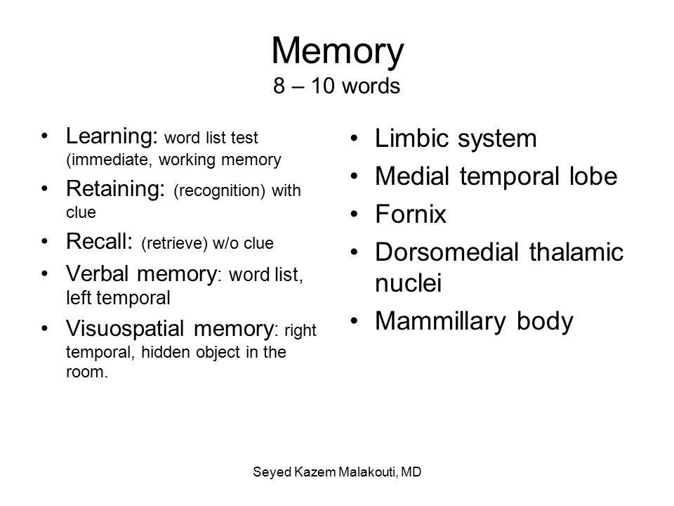 Memory 8 – 10 words Learning: word list test (immediate, working memory Retaining: (recognition) with clue Recall: (retrieve) w/o clue Verbal memory : word list, left temporal Visuospatial memory : right temporal, hidden object in the room.