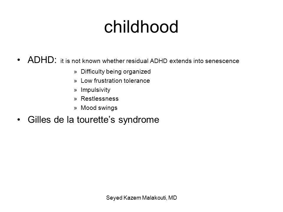 childhood ADHD: it is not known whether residual ADHD extends into senescence »Difficulty being organized »Low frustration tolerance »Impulsivity »Restlessness »Mood swings Gilles de la tourette's syndrome Seyed Kazem Malakouti, MD