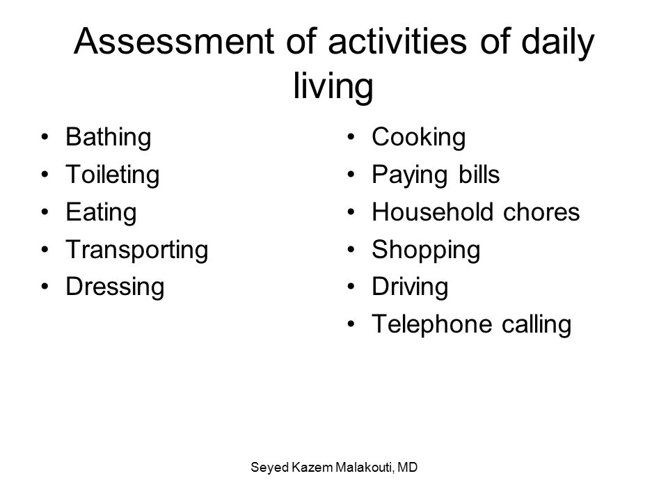 Assessment of activities of daily living Bathing Toileting Eating Transporting Dressing Cooking Paying bills Household chores Shopping Driving Telephone calling Seyed Kazem Malakouti, MD