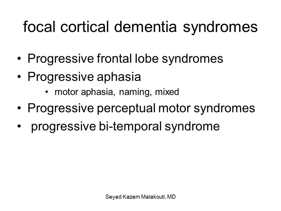 focal cortical dementia syndromes Progressive frontal lobe syndromes Progressive aphasia motor aphasia, naming, mixed Progressive perceptual motor syndromes progressive bi-temporal syndrome Seyed Kazem Malakouti, MD