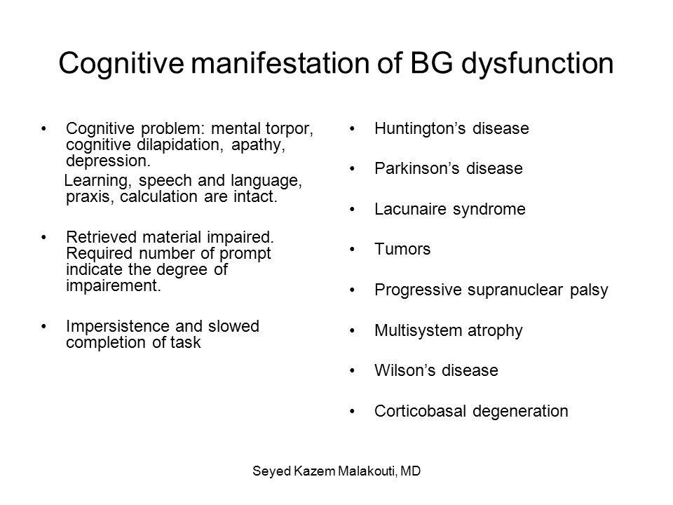 Cognitive manifestation of BG dysfunction Cognitive problem: mental torpor, cognitive dilapidation, apathy, depression.