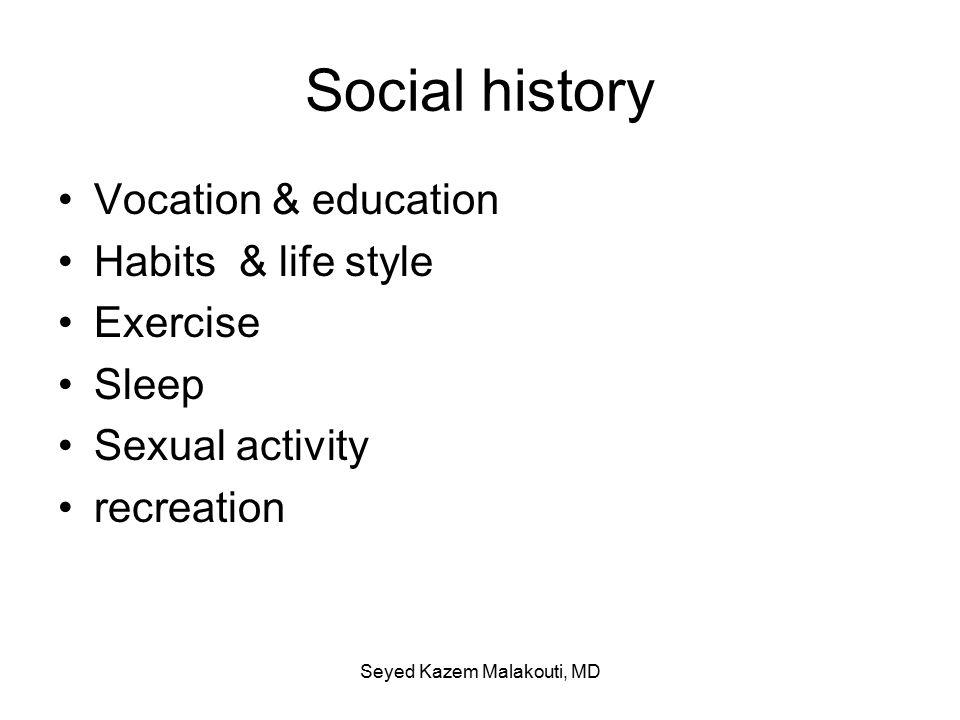 Social history Vocation & education Habits & life style Exercise Sleep Sexual activity recreation Seyed Kazem Malakouti, MD