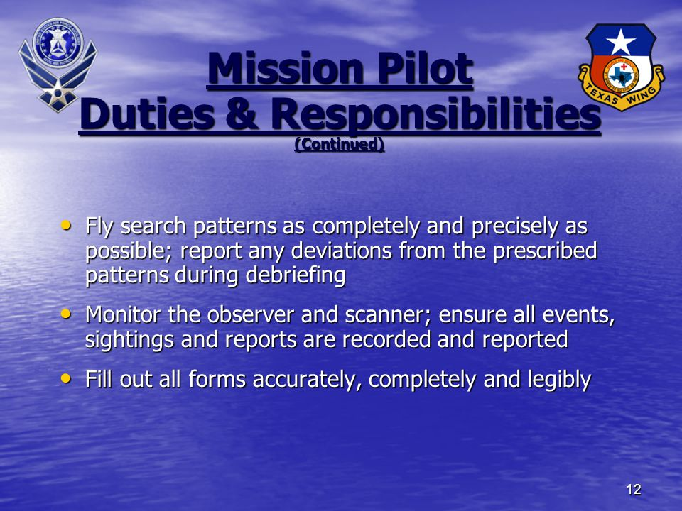 12 Fly search patterns as completely and precisely as possible; report any deviations from the prescribed patterns during debriefing Fly search patterns as completely and precisely as possible; report any deviations from the prescribed patterns during debriefing Monitor the observer and scanner; ensure all events, sightings and reports are recorded and reported Monitor the observer and scanner; ensure all events, sightings and reports are recorded and reported Fill out all forms accurately, completely and legibly Fill out all forms accurately, completely and legibly Mission Pilot Duties & Responsibilities (Continued)