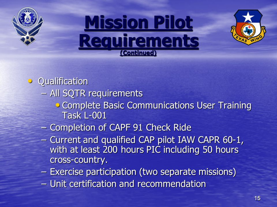 15 Mission Pilot Requirements (Continued) Qualification Qualification –All SQTR requirements Complete Basic Communications User Training Task L-001 Complete Basic Communications User Training Task L-001 –Completion of CAPF 91 Check Ride –Current and qualified CAP pilot IAW CAPR 60-1, with at least 200 hours PIC including 50 hours cross-country.