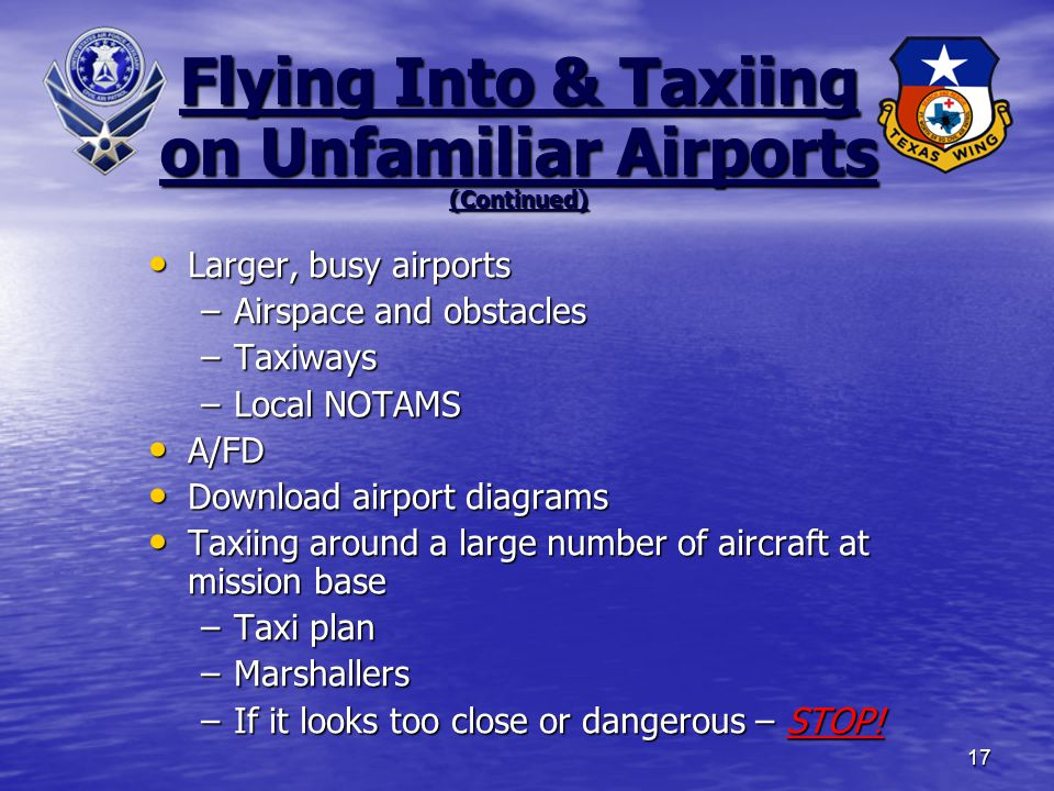 17 Larger, busy airports Larger, busy airports –Airspace and obstacles –Taxiways –Local NOTAMS A/FD A/FD Download airport diagrams Download airport diagrams Taxiing around a large number of aircraft at mission base Taxiing around a large number of aircraft at mission base –Taxi plan –Marshallers –If it looks too close or dangerous – STOP.